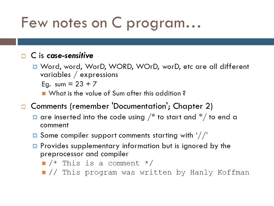 Few notes on C program…  C is case-sensitive  Word, word, WorD, WORD, WOrD, worD, etc are all different variables / expressions Eg. sum = 23 + 7 Wha