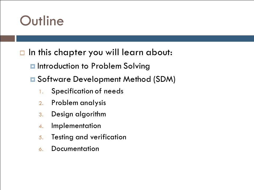 Outline  In this chapter you will learn about:  Introduction to Problem Solving  Software Development Method (SDM) 1. Specification of needs 2. Pro