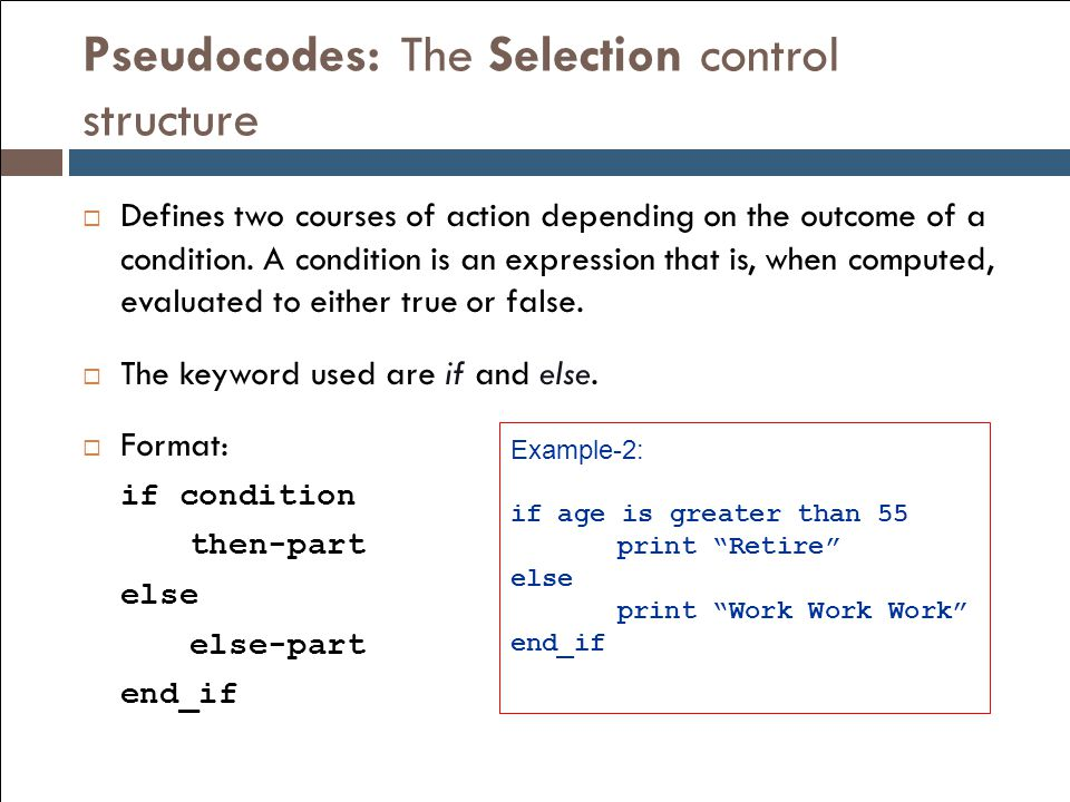 Pseudocodes: The Selection control structure  Defines two courses of action depending on the outcome of a condition. A condition is an expression tha