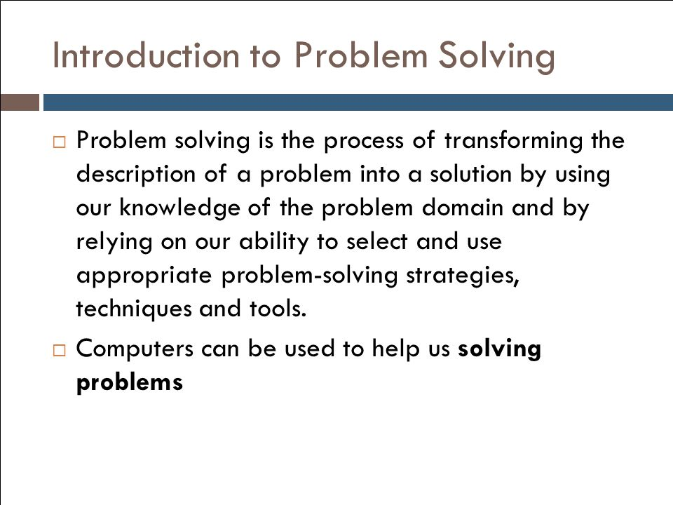 Introduction to Problem Solving  Problem solving is the process of transforming the description of a problem into a solution by using our knowledge o