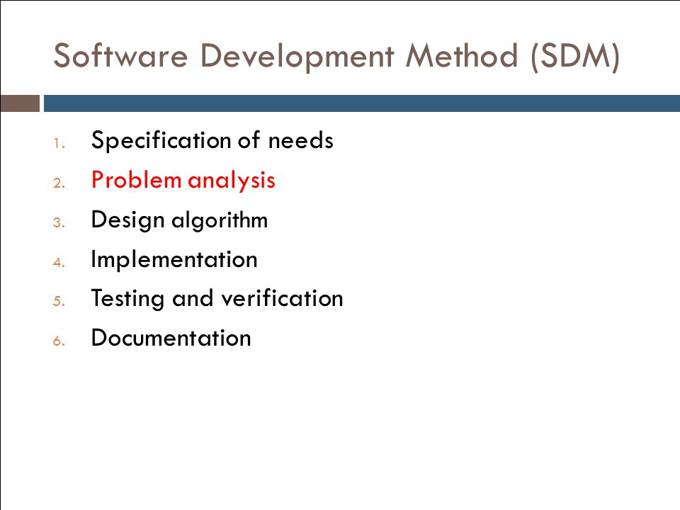 Software Development Method (SDM) 1. Specification of needs 2. Problem analysis 3. Design algorithm 4. Implementation 5. Testing and verification 6. D