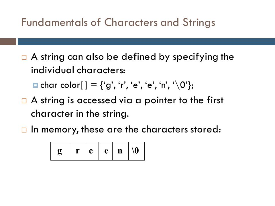Fundamentals of Characters and Strings  A string can also be defined by specifying the individual characters:  char color[ ] = {'g', 'r', 'e', 'e',