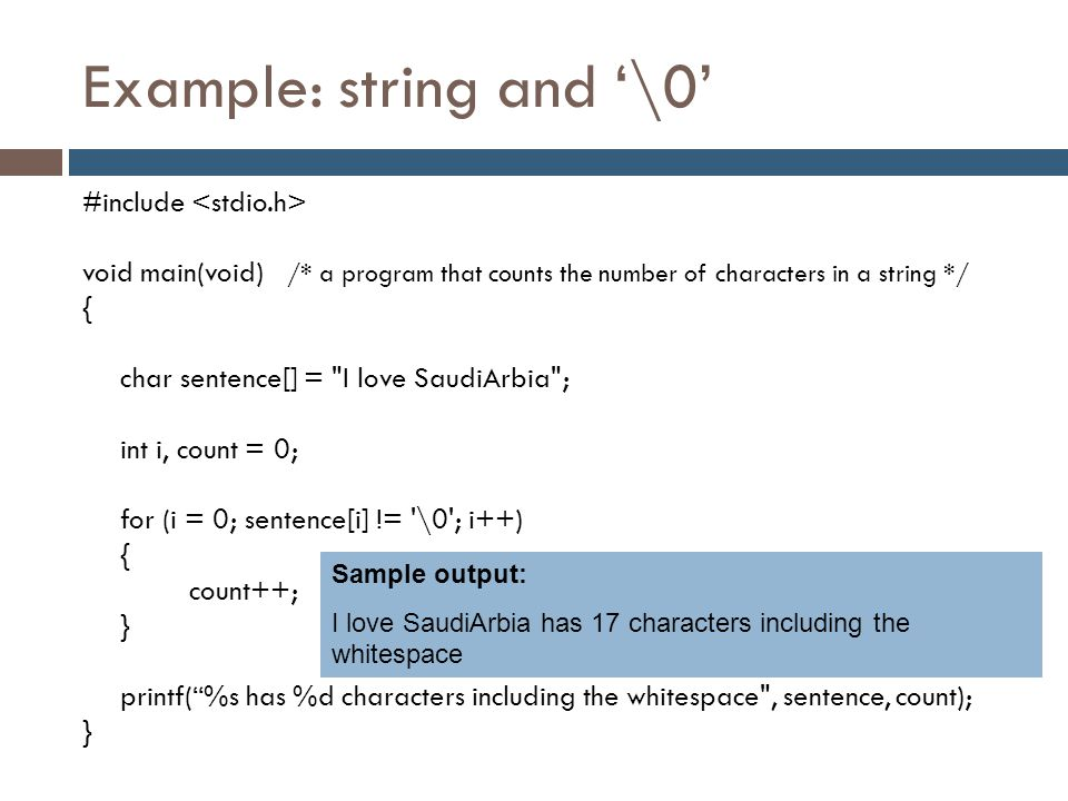 Example: string and '\0' #include void main(void) /* a program that counts the number of characters in a string */ { char sentence[] =