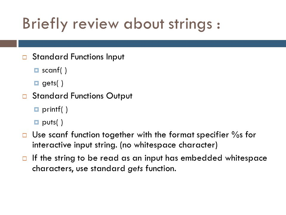 Briefly review about strings :  Standard Functions Input  scanf( )  gets( )  Standard Functions Output  printf( )  puts( )  Use scanf function
