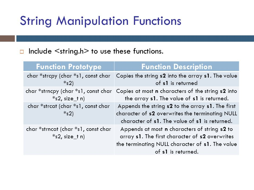String Manipulation Functions  Include to use these functions. Function PrototypeFunction Description char *strcpy (char *s1, const char *s2) Copies
