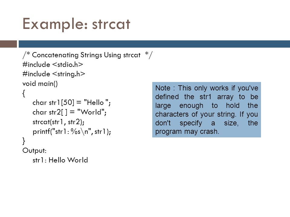 Example: strcat /* Concatenating Strings Using strcat */ #include void main() { char str1[50] =