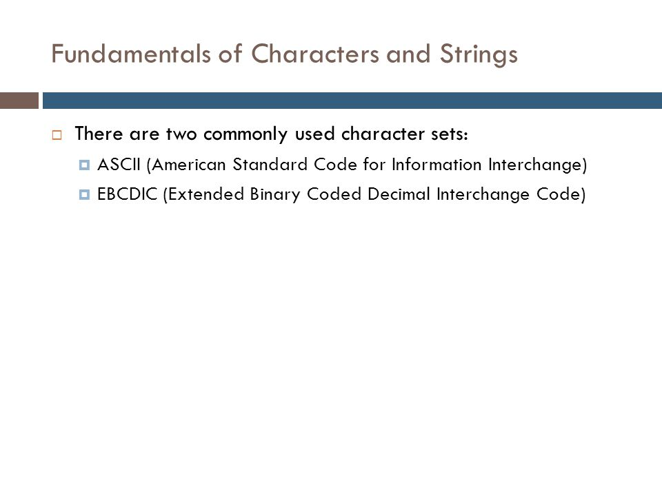 Fundamentals of Characters and Strings  There are two commonly used character sets:  ASCII (American Standard Code for Information Interchange)  EB