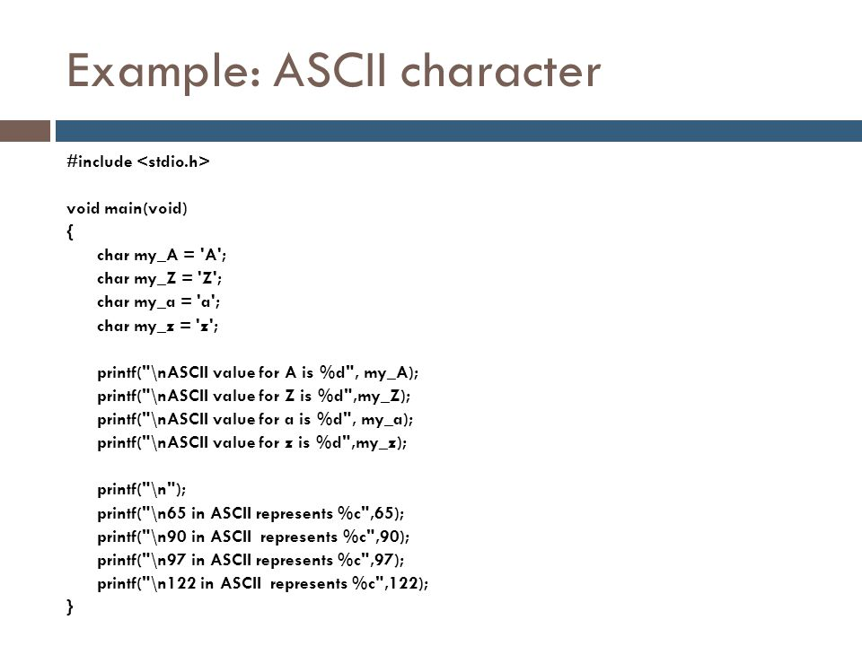 Example: ASCII character #include void main(void) { char my_A = 'A'; char my_Z = 'Z'; char my_a = 'a'; char my_z = 'z'; printf(