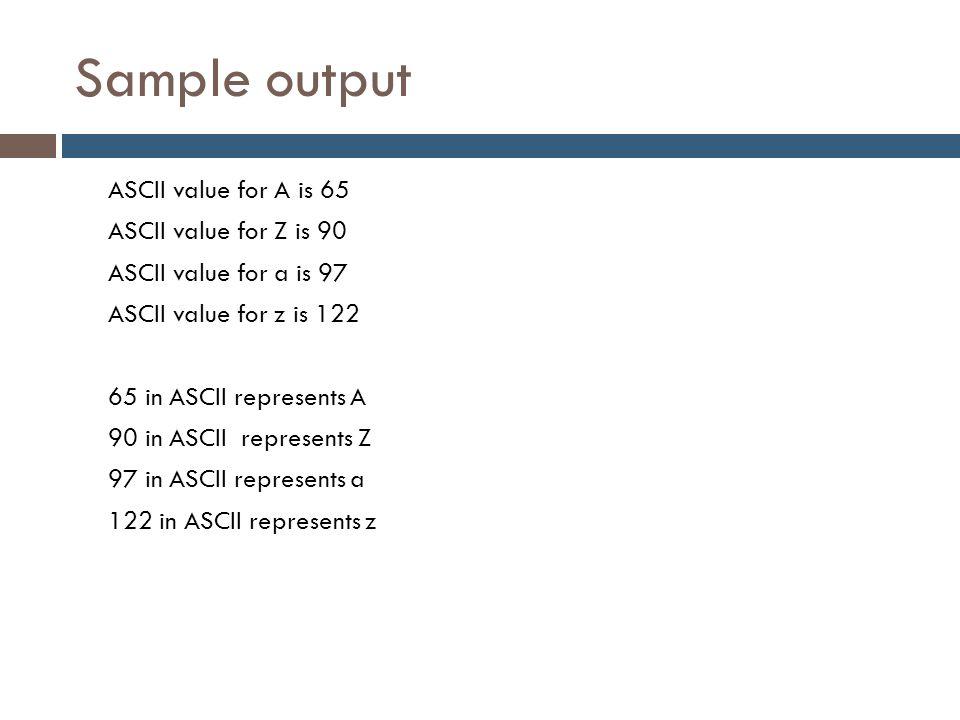 Sample output ASCII value for A is 65 ASCII value for Z is 90 ASCII value for a is 97 ASCII value for z is 122 65 in ASCII represents A 90 in ASCII re