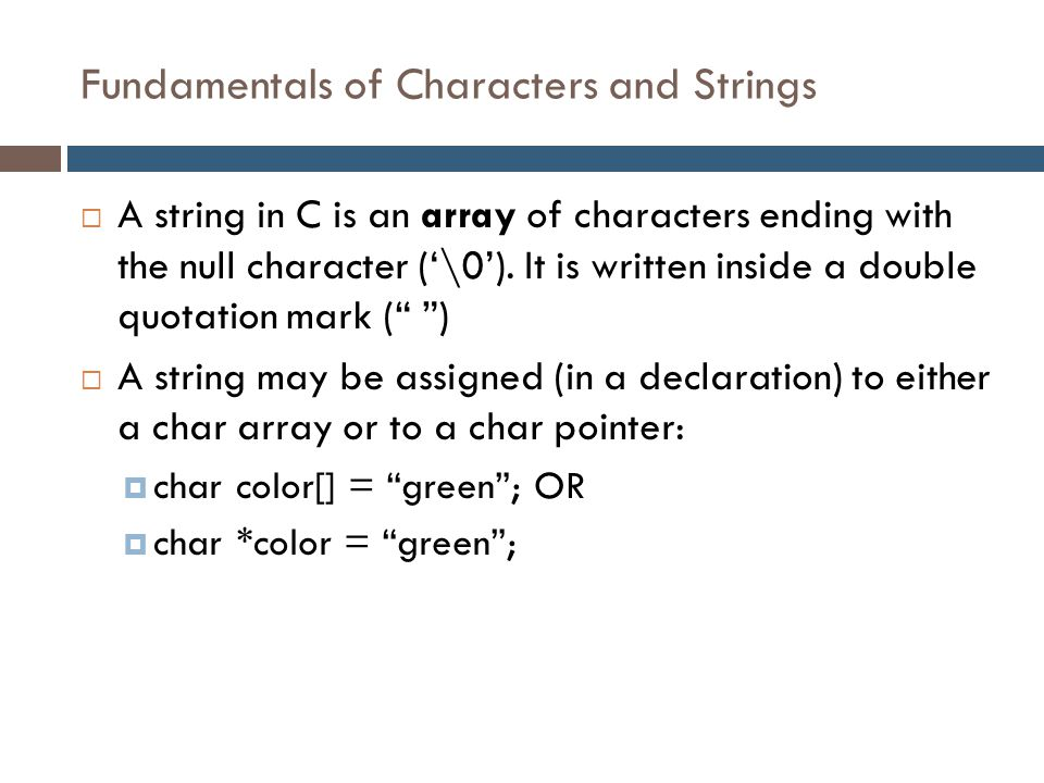 Fundamentals of Characters and Strings  A string in C is an array of characters ending with the null character ('\0'). It is written inside a double