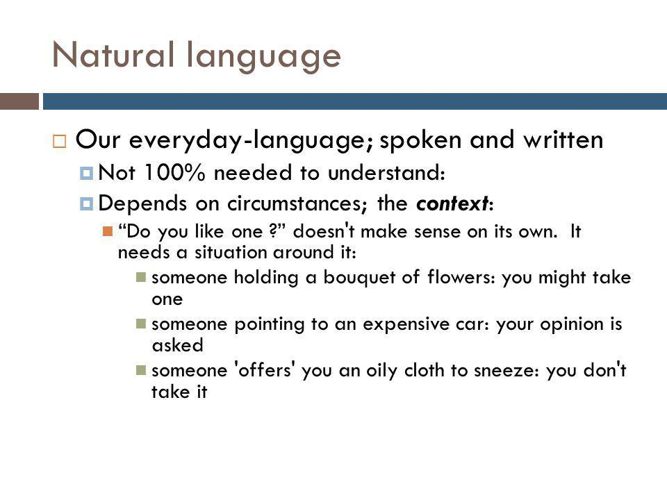 Natural language  Our everyday-language; spoken and written  Not 100% needed to understand:  Depends on circumstances; the context: Do you like one doesn t make sense on its own.