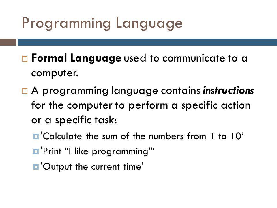 Programming Language  Formal Language used to communicate to a computer.