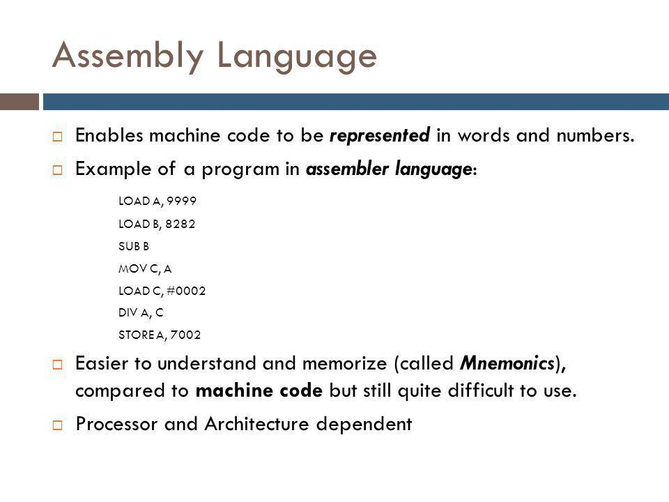 Assembly Language  Enables machine code to be represented in words and numbers.