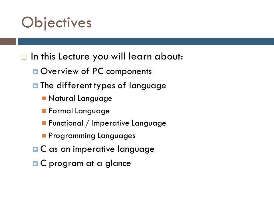 Objectives  In this Lecture you will learn about:  Overview of PC components  The different types of language Natural Language Formal Language Functional / Imperative Language Programming Languages  C as an imperative language  C program at a glance