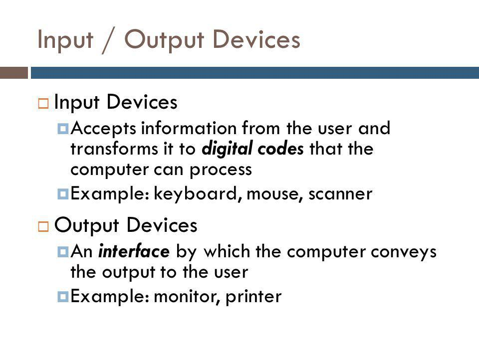 Input / Output Devices  Input Devices  Accepts information from the user and transforms it to digital codes that the computer can process  Example: keyboard, mouse, scanner  Output Devices  An interface by which the computer conveys the output to the user  Example: monitor, printer