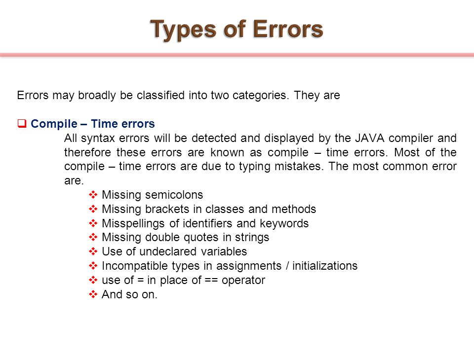 Errors may broadly be classified into two categories. They are  Compile – Time errors All syntax errors will be detected and displayed by the JAVA co