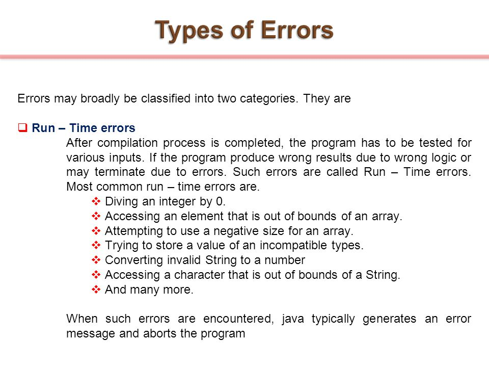 Errors may broadly be classified into two categories. They are  Run – Time errors After compilation process is completed, the program has to be teste