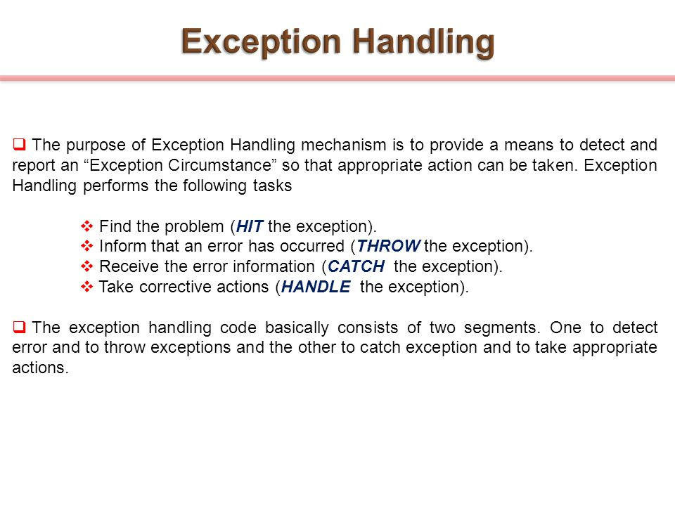 " The purpose of Exception Handling mechanism is to provide a means to detect and report an ""Exception Circumstance"" so that appropriate action can be"