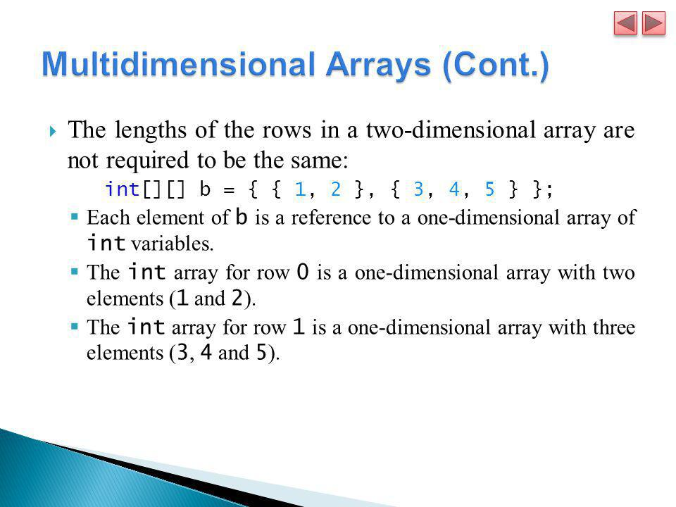  The lengths of the rows in a two-dimensional array are not required to be the same: int[][] b = { { 1, 2 }, { 3, 4, 5 } };  Each element of b is a