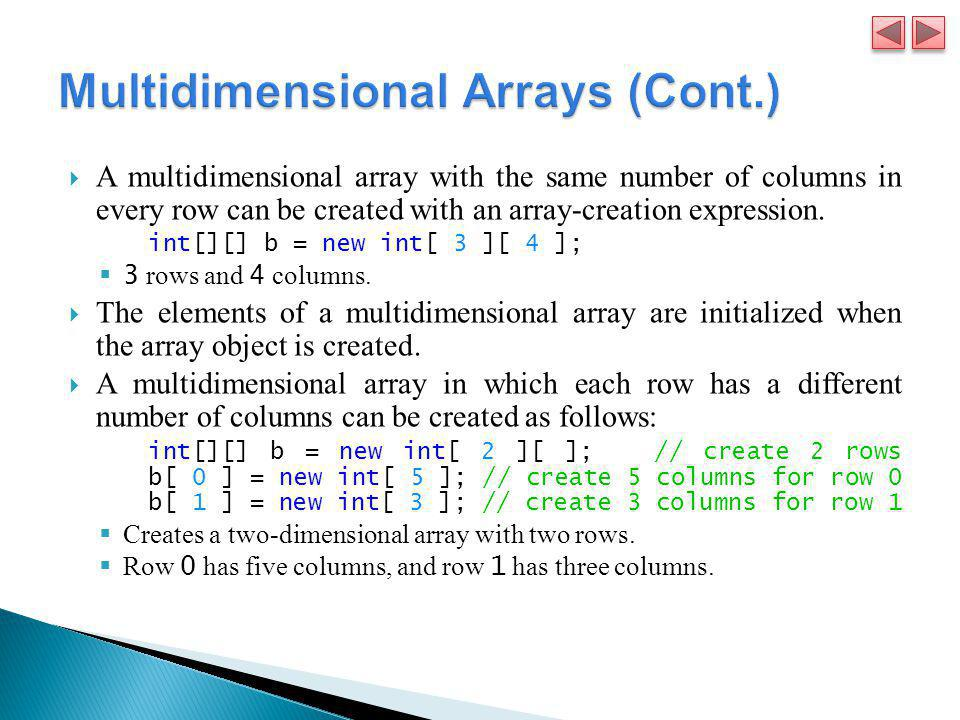  A multidimensional array with the same number of columns in every row can be created with an array-creation expression. int[][] b = new int[ 3 ][ 4