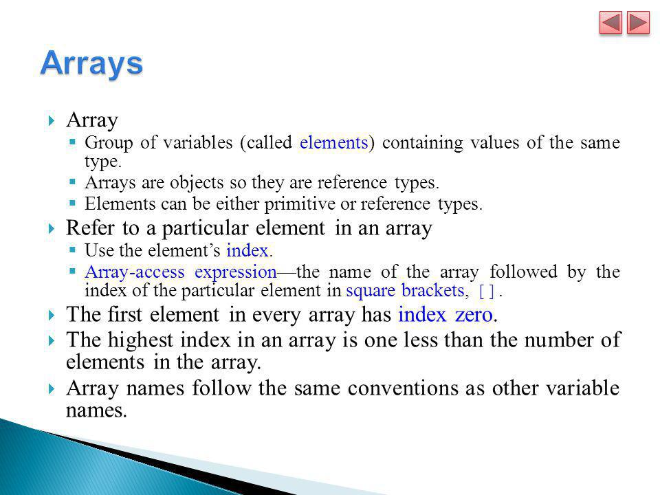 Array  Group of variables (called elements) containing values of the same type.  Arrays are objects so they are reference types.  Elements can be