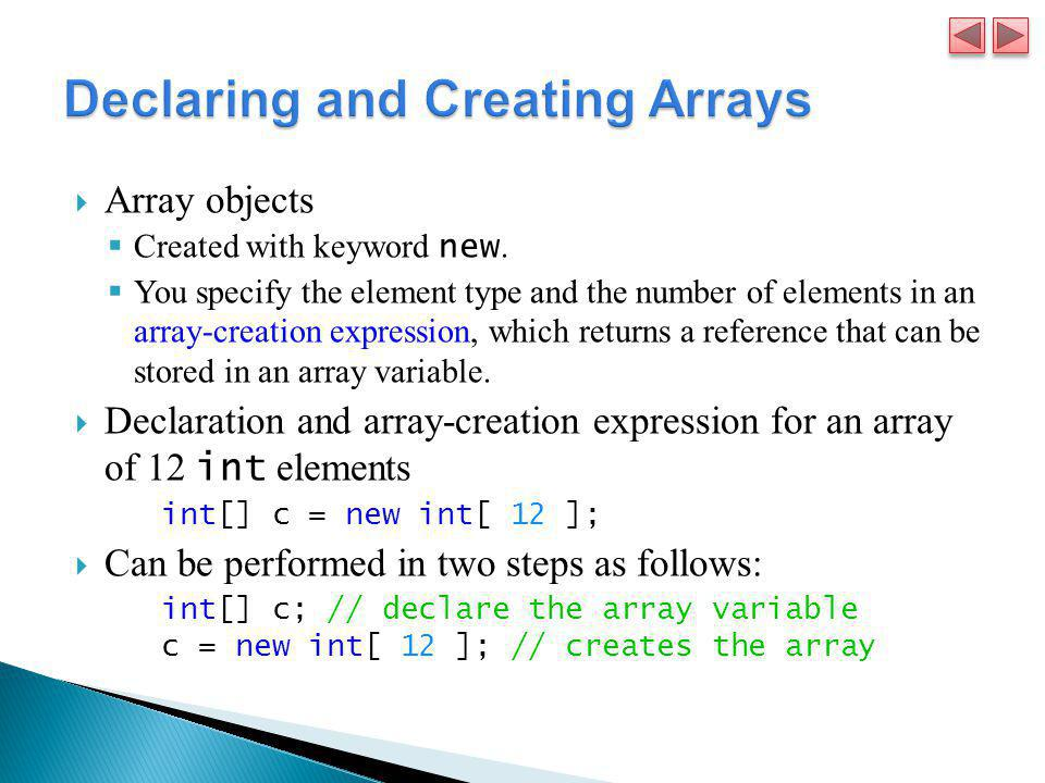  Array objects  Created with keyword new.  You specify the element type and the number of elements in an array-creation expression, which returns a