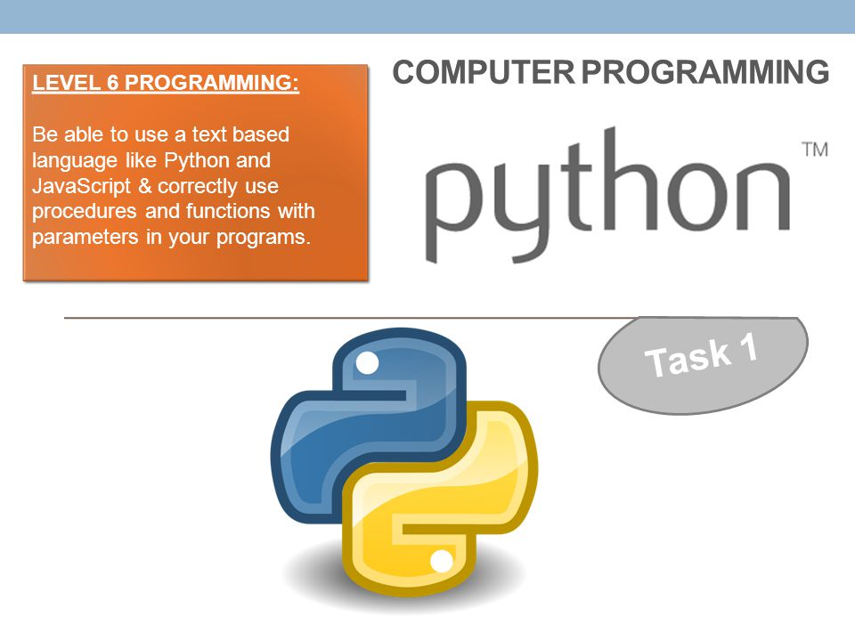 COMPUTER PROGRAMMING Task 1 LEVEL 6 PROGRAMMING: Be able to use a text based language like Python and JavaScript & correctly use procedures and functi