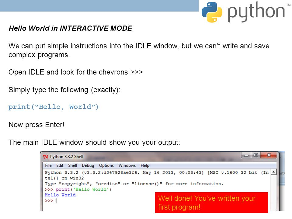 Hello World in INTERACTIVE MODE We can put simple instructions into the IDLE window, but we can't write and save complex programs.