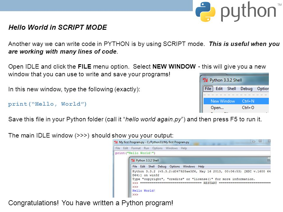 Hello World in SCRIPT MODE Another way we can write code in PYTHON is by using SCRIPT mode. This is useful when you are working with many lines of cod