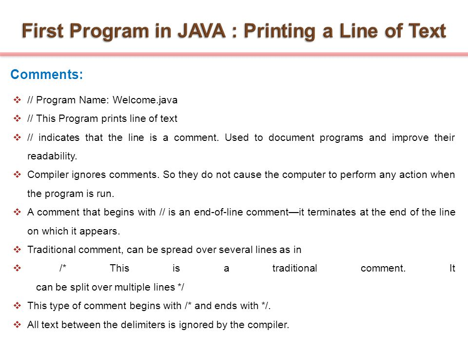  // Program Name: Welcome.java  // This Program prints line of text  // indicates that the line is a comment. Used to document programs and improve