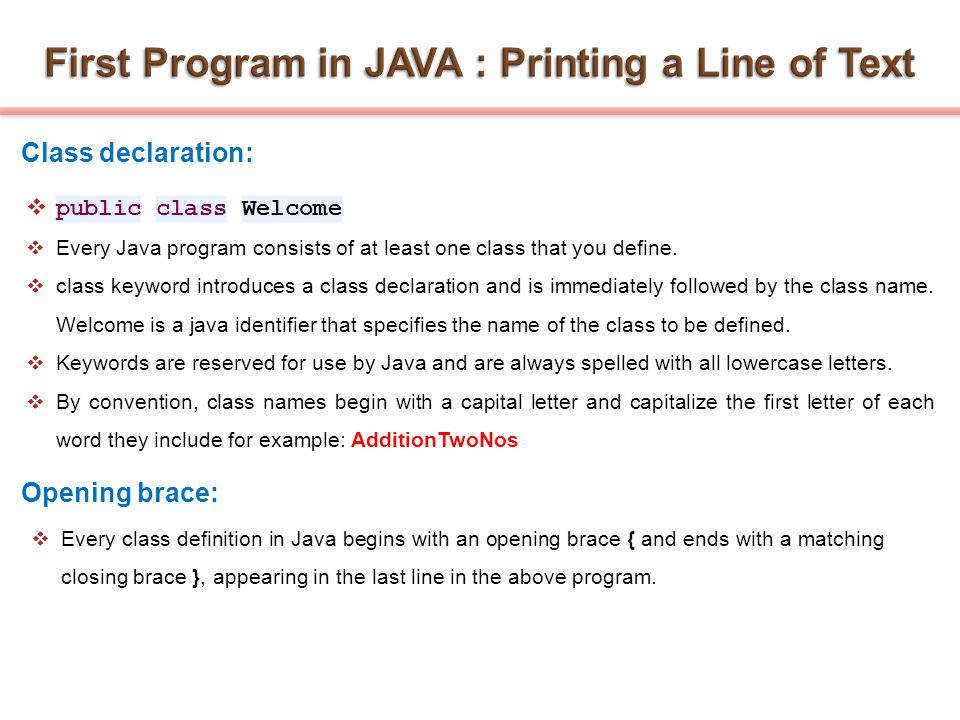  public class Welcome  Every Java program consists of at least one class that you define.  class keyword introduces a class declaration and is imme