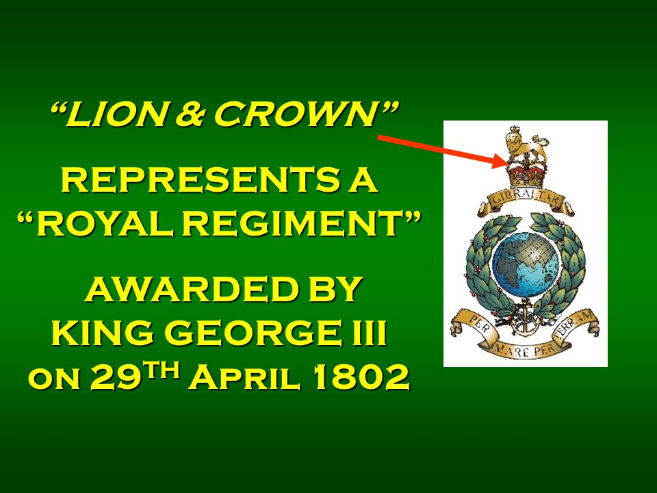 """LION & CROWN"" REPRESENTS A ""ROYAL REGIMENT"" AWARDED BY KING GEORGE III on 29 TH April 1802 AWARDED BY KING GEORGE III on 29 TH April 1802"