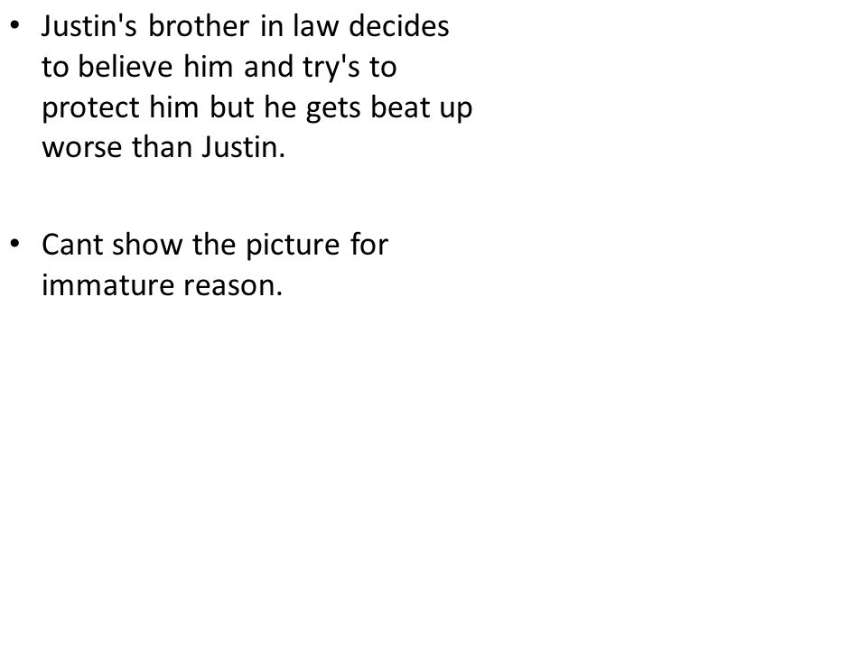 Justin s brother in law decides to believe him and try s to protect him but he gets beat up worse than Justin.