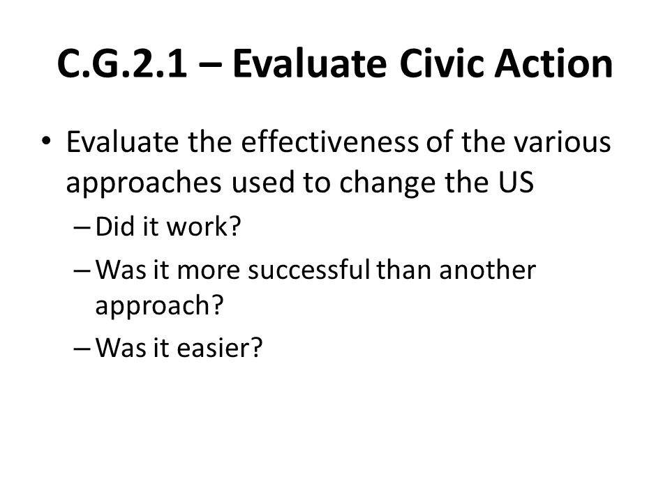 C.G.2.1 – Evaluate Civic Action Evaluate the effectiveness of the various approaches used to change the US – Did it work.