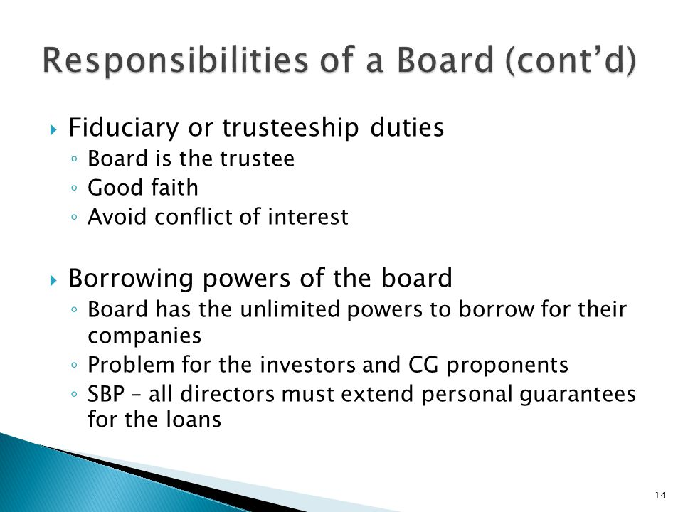  Fiduciary or trusteeship duties ◦ Board is the trustee ◦ Good faith ◦ Avoid conflict of interest  Borrowing powers of the board ◦ Board has the unl