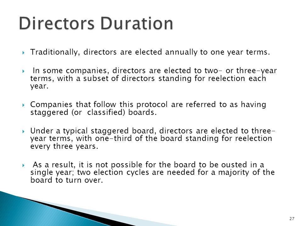  Traditionally, directors are elected annually to one year terms.  In some companies, directors are elected to two- or three-year terms, with a subs