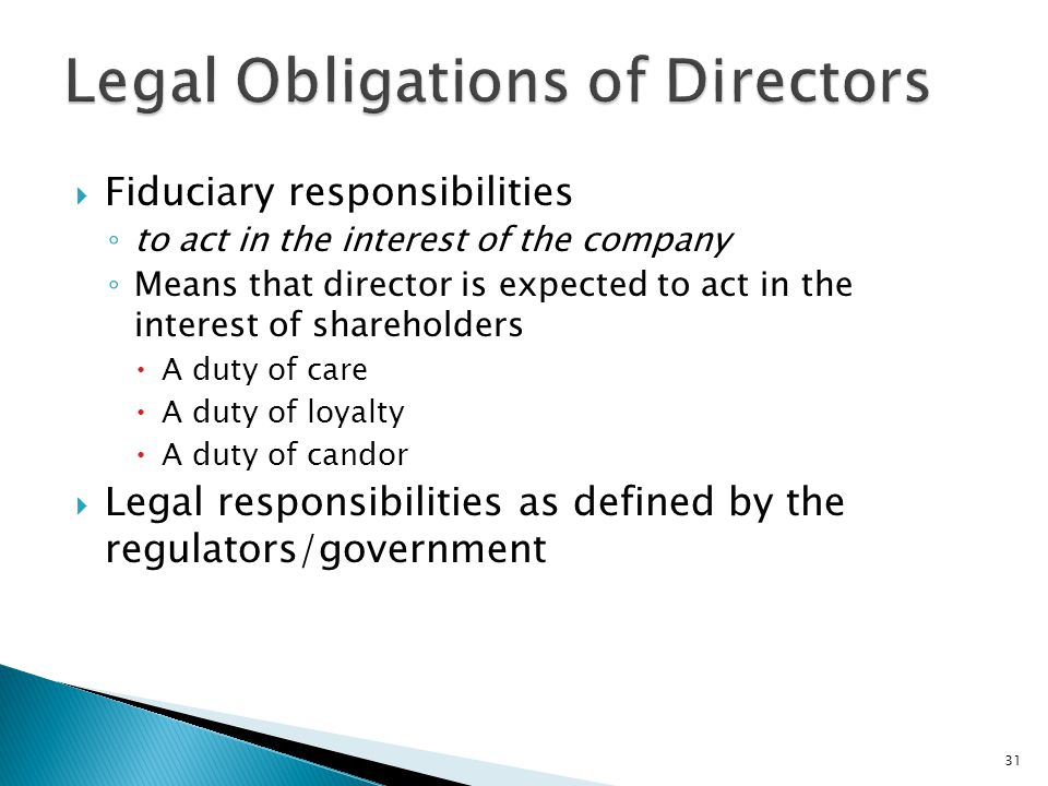  Fiduciary responsibilities ◦ to act in the interest of the company ◦ Means that director is expected to act in the interest of shareholders  A duty