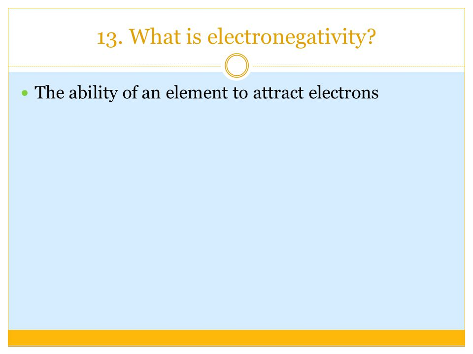 13. What is electronegativity The ability of an element to attract electrons