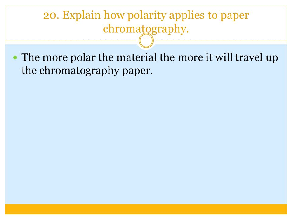 20. Explain how polarity applies to paper chromatography.