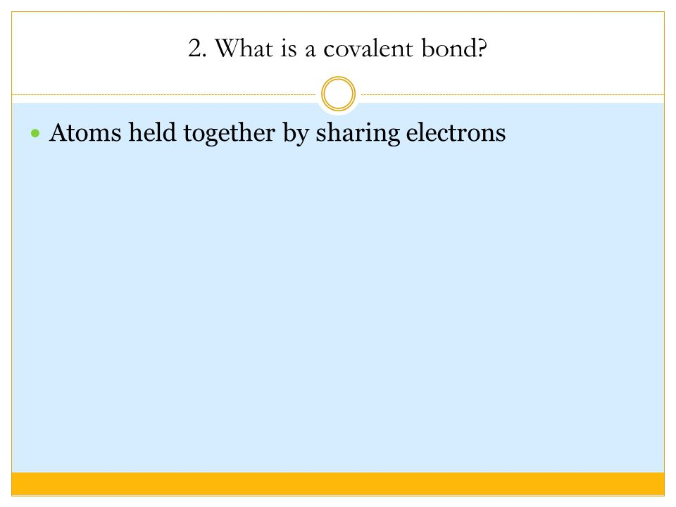 2. What is a covalent bond Atoms held together by sharing electrons
