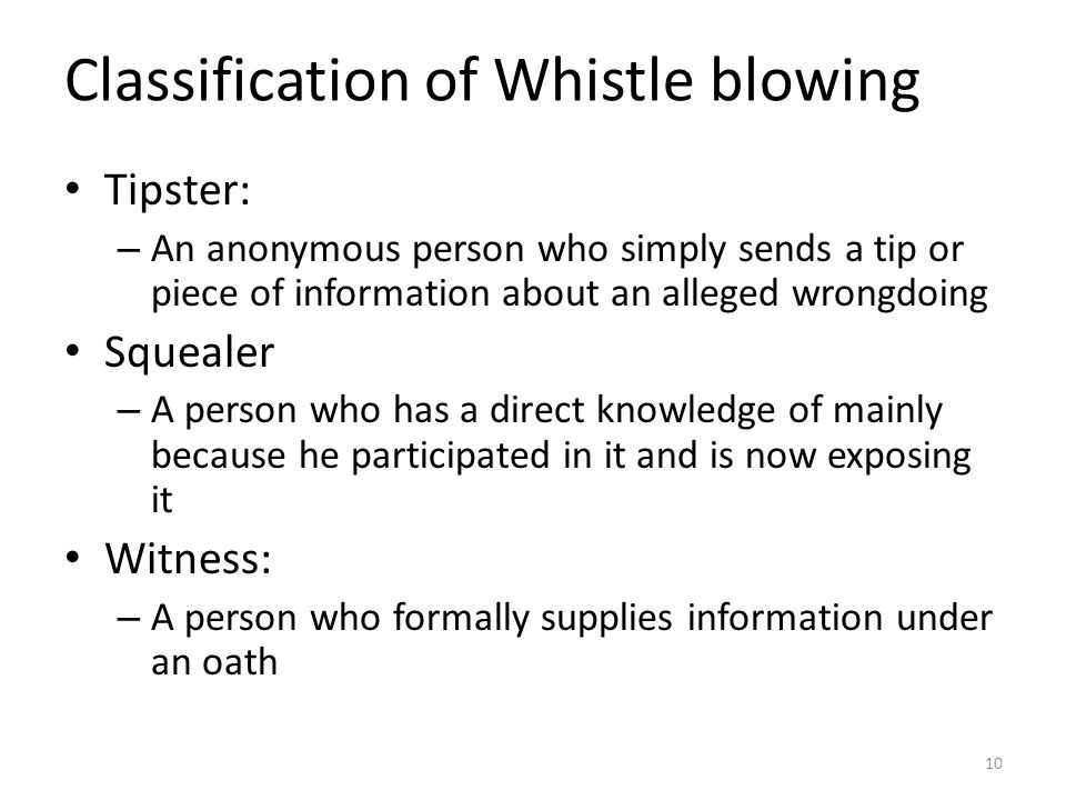 Classification of Whistle blowing Tipster: – An anonymous person who simply sends a tip or piece of information about an alleged wrongdoing Squealer – A person who has a direct knowledge of mainly because he participated in it and is now exposing it Witness: – A person who formally supplies information under an oath 10