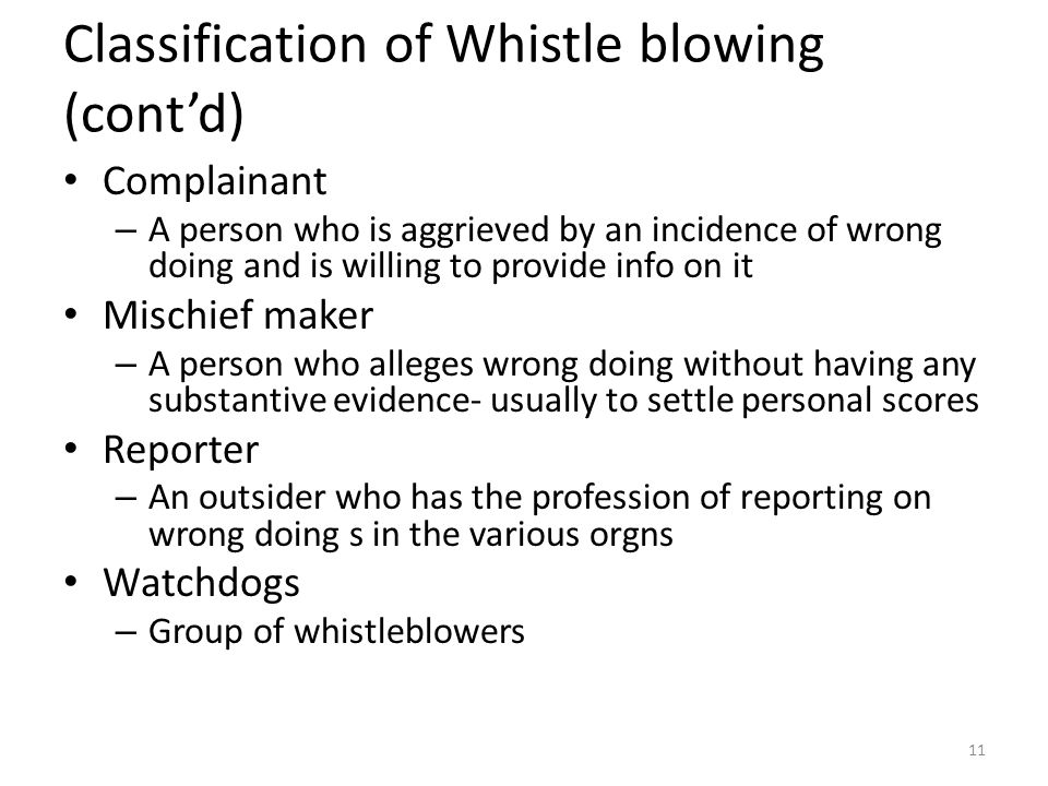 Classification of Whistle blowing (cont'd) Complainant – A person who is aggrieved by an incidence of wrong doing and is willing to provide info on it Mischief maker – A person who alleges wrong doing without having any substantive evidence- usually to settle personal scores Reporter – An outsider who has the profession of reporting on wrong doing s in the various orgns Watchdogs – Group of whistleblowers 11