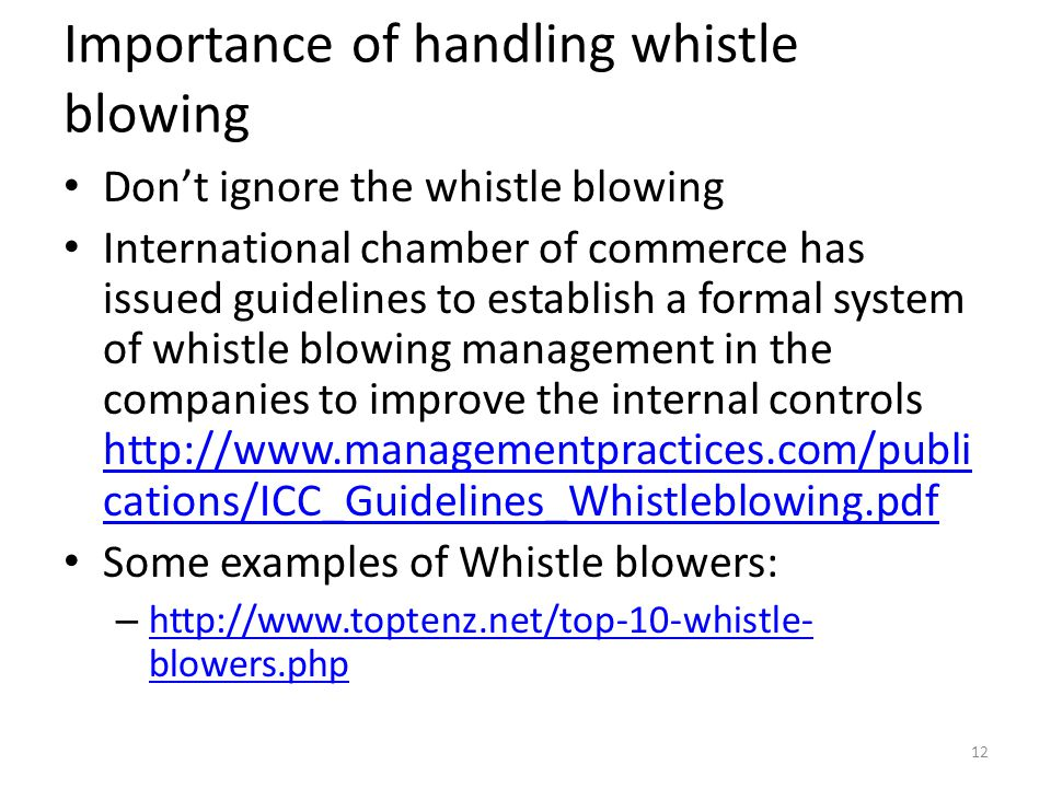 Importance of handling whistle blowing Don't ignore the whistle blowing International chamber of commerce has issued guidelines to establish a formal system of whistle blowing management in the companies to improve the internal controls   cations/ICC_Guidelines_Whistleblowing.pdf   cations/ICC_Guidelines_Whistleblowing.pdf Some examples of Whistle blowers: –   blowers.php   blowers.php 12