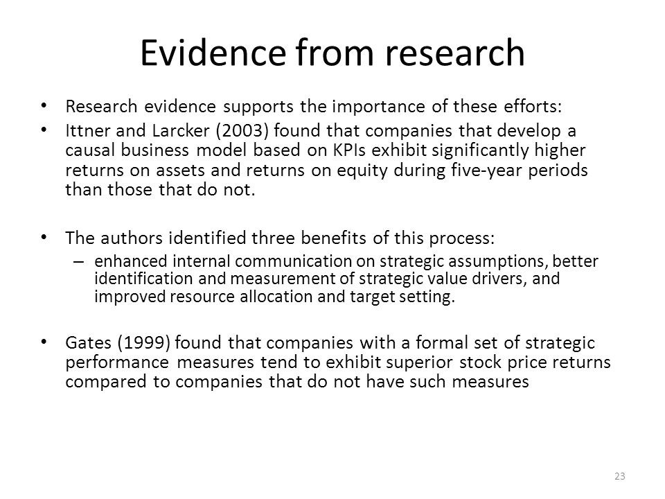 Evidence from research Research evidence supports the importance of these efforts: Ittner and Larcker (2003) found that companies that develop a causal business model based on KPIs exhibit significantly higher returns on assets and returns on equity during five-year periods than those that do not.
