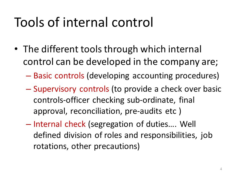 Tools of internal control The different tools through which internal control can be developed in the company are; – Basic controls (developing accounting procedures) – Supervisory controls (to provide a check over basic controls-officer checking sub-ordinate, final approval, reconciliation, pre-audits etc ) – Internal check (segregation of duties….