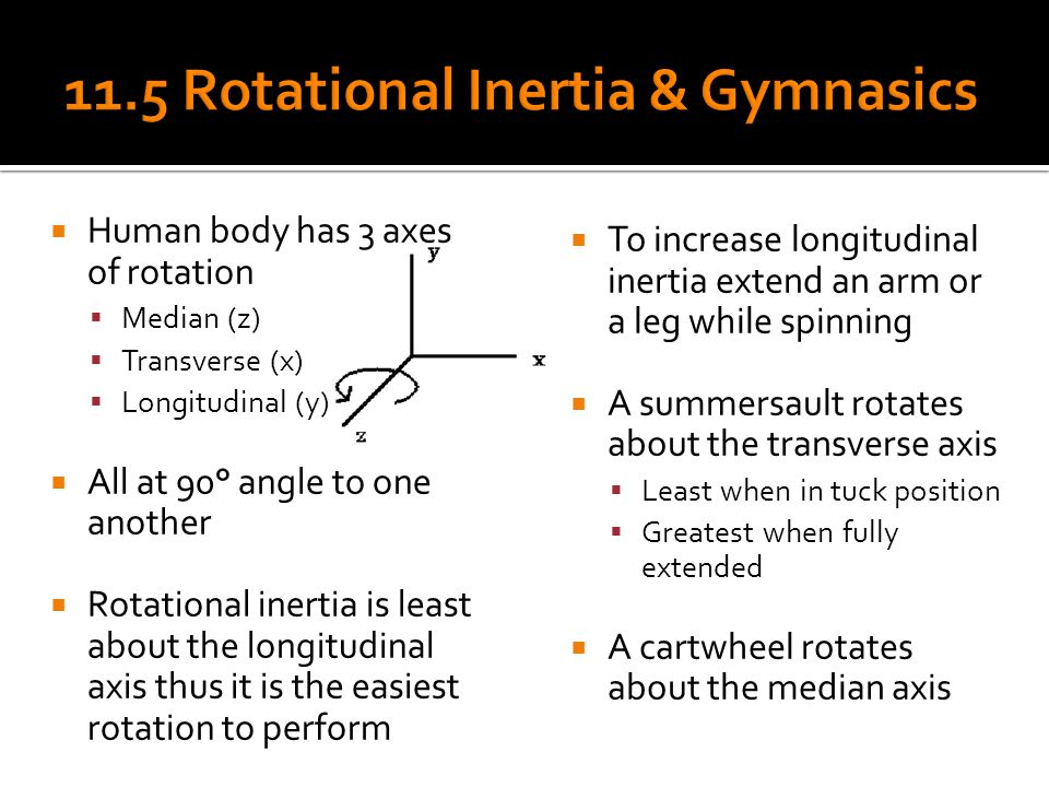  Human body has 3 axes of rotation  Median (z)  Transverse (x)  Longitudinal (y)  All at 90° angle to one another  Rotational inertia is least a
