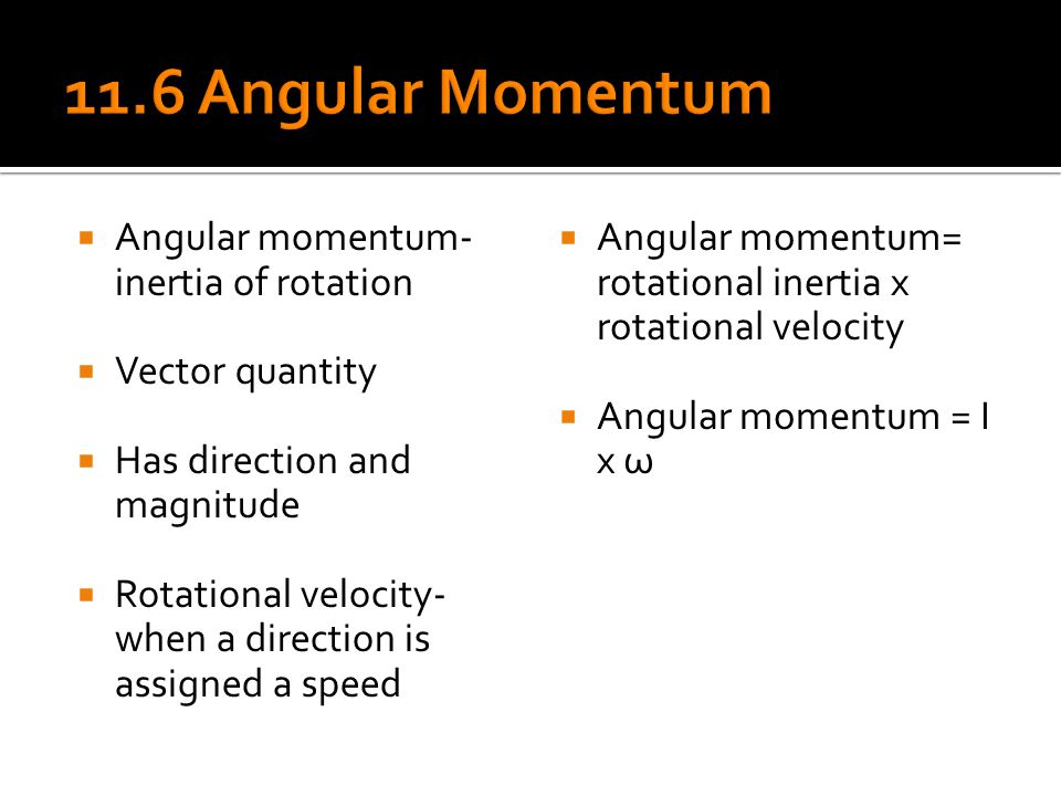  Angular momentum- inertia of rotation  Vector quantity  Has direction and magnitude  Rotational velocity- when a direction is assigned a speed 