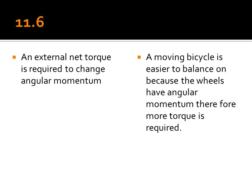  An external net torque is required to change angular momentum  A moving bicycle is easier to balance on because the wheels have angular momentum th
