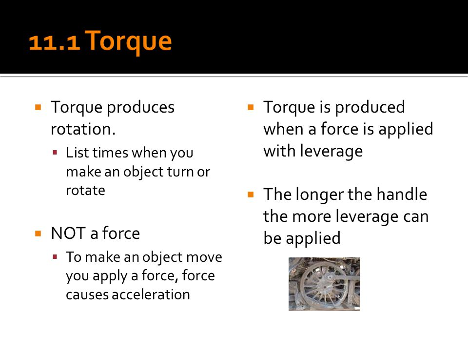  Torque produces rotation.  List times when you make an object turn or rotate  NOT a force  To make an object move you apply a force, force causes
