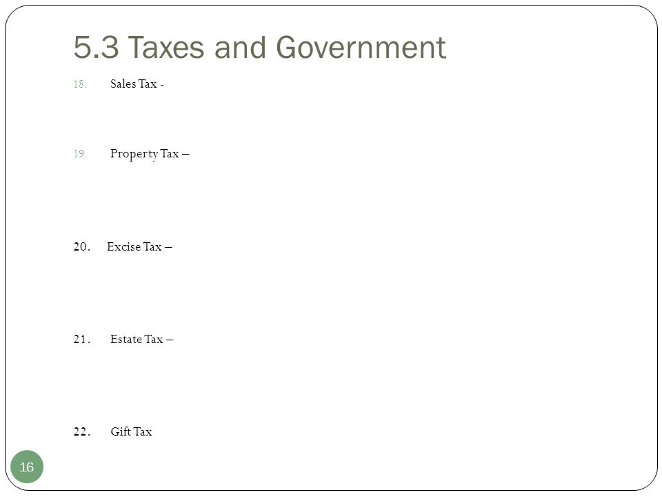 5.3 Taxes and Government 16 18. Sales Tax - 19. Property Tax – 20. Excise Tax – 21.Estate Tax – 22.Gift Tax